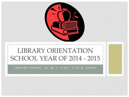 LIBRARY HOURS: M, W, F: 7:30 – 3:30 & LUNCH LIBRARY ORIENTATION SCHOOL YEAR OF 2014 - 2015.