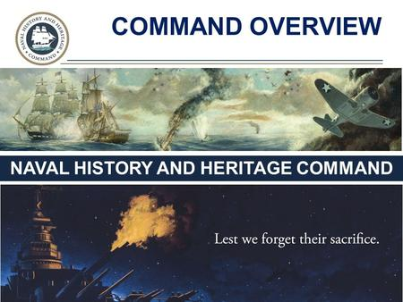 NAVAL HISTORY AND HERITAGE COMMAND COMMAND OVERVIEW.