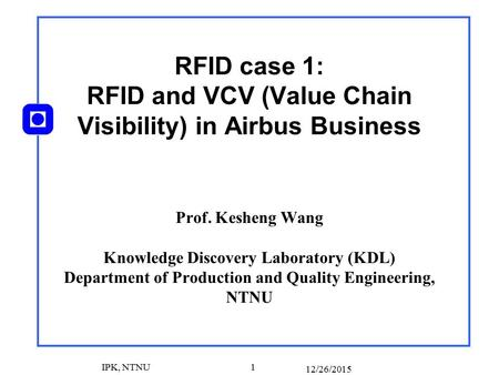 12/26/2015 IPK, NTNU 1 RFID case 1: RFID and VCV (Value Chain Visibility) in Airbus Business Prof. Kesheng Wang Knowledge Discovery Laboratory (KDL) Department.