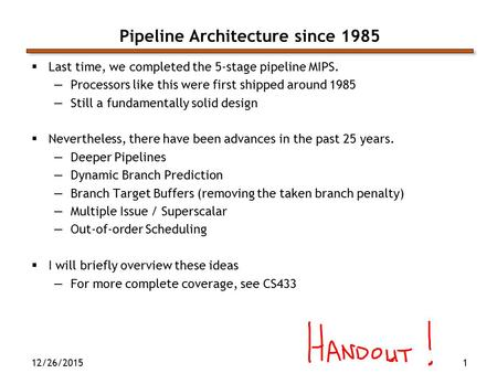 12/26/20151 Pipeline Architecture since 1985  Last time, we completed the 5-stage pipeline MIPS. —Processors like this were first shipped around 1985.