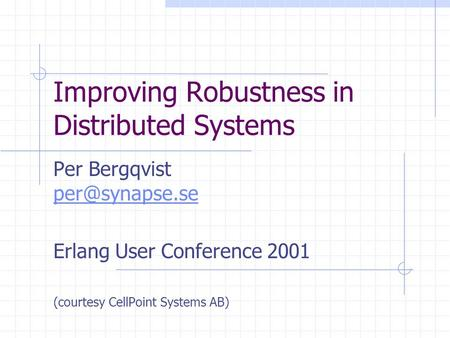 Improving Robustness in Distributed Systems Per Bergqvist  Erlang User Conference 2001 (courtesy CellPoint Systems AB)