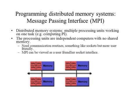 Programming distributed memory systems: Message Passing Interface (MPI) Distributed memory systems: multiple processing units working on one task (e.g.