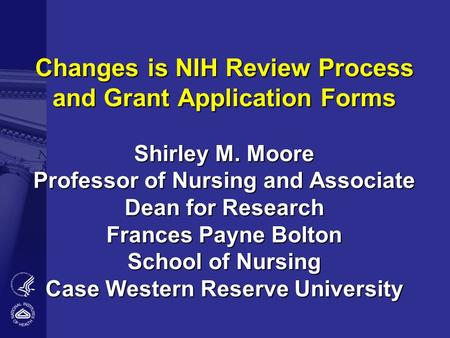 Changes is NIH Review Process and Grant Application Forms Shirley M. Moore Professor of Nursing and Associate Dean for Research Frances Payne Bolton School.