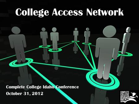 College Access Network Complete College Idaho Conference October 31, 2012.