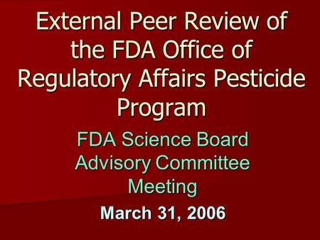 External Peer Review of the FDA Office of Regulatory Affairs Pesticide Program FDA Science Board Advisory Committee Meeting March 31, 2006.