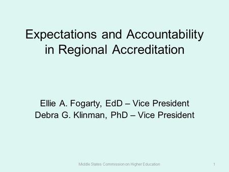 Expectations and Accountability in Regional Accreditation Ellie A. Fogarty, EdD – Vice President Debra G. Klinman, PhD – Vice President Middle States Commission.