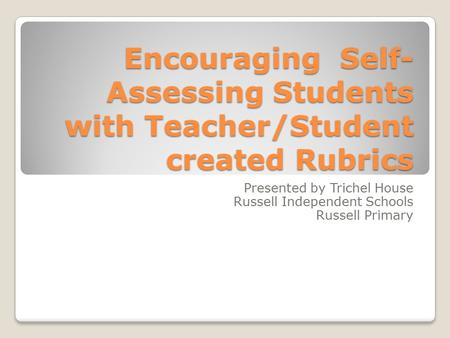 Encouraging Self- Assessing Students with Teacher/Student created Rubrics Presented by Trichel House Russell Independent Schools Russell Primary.