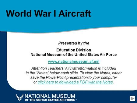 World War I Aircraft Presented by the Education Division National Museum of the United States Air Force www.nationalmuseum.af.mil Attention Teachers: Aircraft.