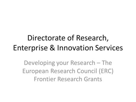 Directorate of Research, Enterprise & Innovation Services Developing your Research – The European Research Council (ERC) Frontier Research Grants.