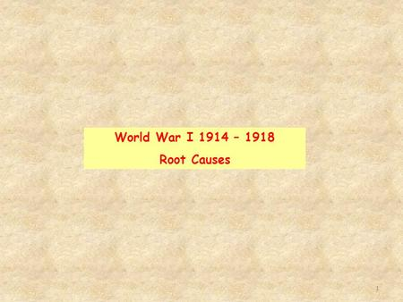 1 World War I 1914 – 1918 Root Causes. 2 1. Analyze the impact of industrialization in Europe and Asia. Unit Goals World War I Root Causes 2. Examine.