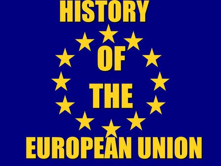 OF THE HISTORY EUROPEAN UNION. History of the European Union began after the Second World War (1945) -Europe recognized the need for peaceful co-operation.