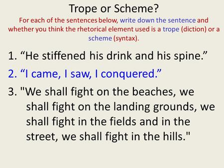 Trope or Scheme? For each of the sentences below, write down the sentence and whether you think the rhetorical element used is a trope (diction) or a.