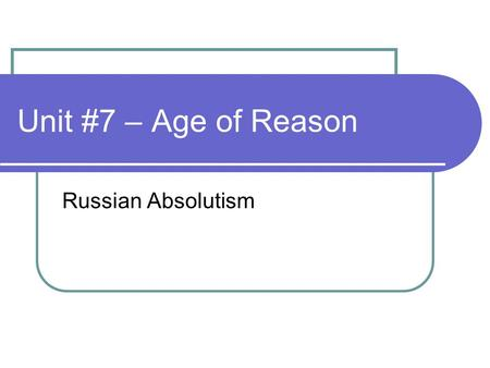 "Unit #7 – Age of Reason Russian Absolutism. Class Discussion Questions McKay – ""The Development of Russia"", pp. 576-585."