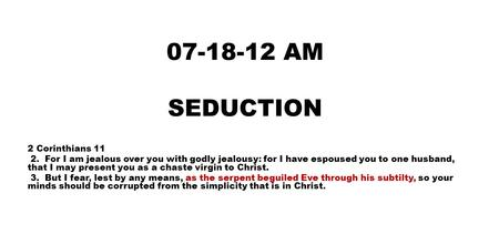 07-18-12 AM SEDUCTION 2 Corinthians 11 2. For I am jealous over you with godly jealousy: for I have espoused you to one husband, that I may present you.