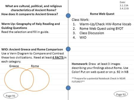 Rome Web Quest Page 91 Warm Up: Geography of Italy Reading and Guiding Questions Read the selection and fill in guide. Page 92 Class Work: Date: 3.1.13A.