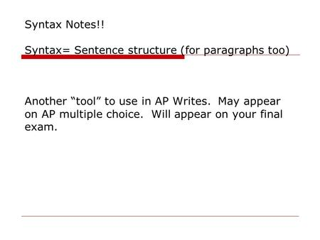 "Syntax Notes!! Syntax= Sentence structure (for paragraphs too) Another ""tool"" to use in AP Writes. May appear on AP multiple choice. Will appear on your."