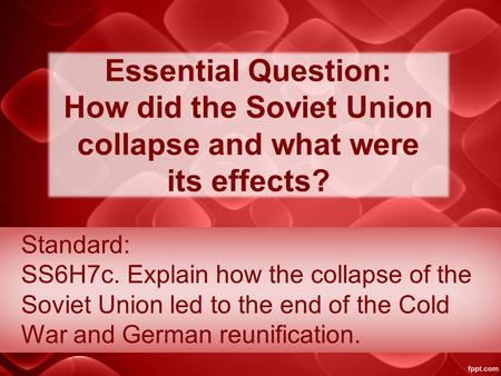 Essential Question: How did the Soviet Union collapse and what were its effects? Standard: SS6H7c. Explain how the collapse of the Soviet Union led to.