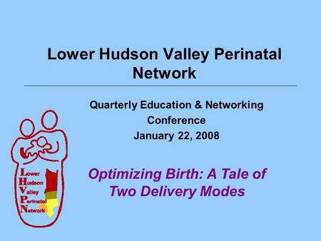 Lower Hudson Valley Perinatal Network Quarterly Education & Networking Conference January 22, 2008 Optimizing Birth: A Tale of Two Delivery Modes.