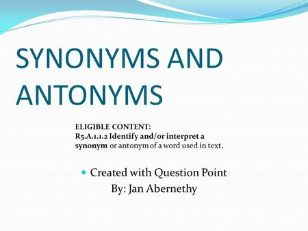 SYNONYMS AND ANTONYMS Created with Question Point By: Jan Abernethy ELIGIBLE CONTENT: R5.A.1.1.2 Identify and/or interpret a synonym or antonym of a word.