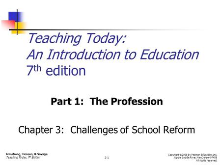 Teaching Today: An Introduction to Education 7 th edition Part 1: The Profession Chapter 3: Challenges of School Reform Armstrong, Henson, & Savage Teaching.
