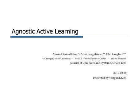Agnostic Active Learning Maria-Florina Balcan*, Alina Beygelzimer**, John Langford*** * : Carnegie Mellon University, ** : IBM T.J. Watson Research Center,