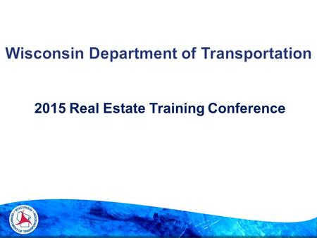 2015 Real Estate Training Conference. 3 Wisconsin Department of Transportation 2015 Real Estate Training Conference Presentations will be posted at.