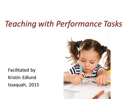 Facilitated by Kristin Edlund Issaquah, 2015 Teaching with Performance Tasks.