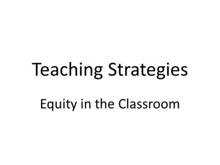 Teaching Strategies Equity in the Classroom. An Overview Defining equity in the classroom Meeting basic needs first Identifying some best practices –