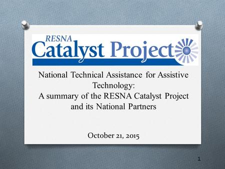 1 National Technical Assistance for Assistive Technology: A summary of the RESNA Catalyst Project and its National Partners October 21, 2015.
