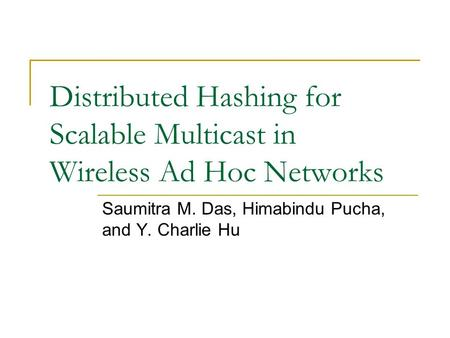 Distributed Hashing for Scalable Multicast in Wireless Ad Hoc Networks Saumitra M. Das, Himabindu Pucha, and Y. Charlie Hu.