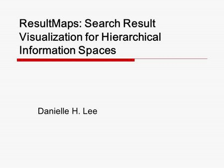 ResultMaps: Search Result Visualization for Hierarchical Information Spaces Danielle H. Lee.