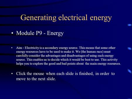 Module P9 - Energy Aim - Electricity is a secondary energy source. This means that some other energy resources have to be used to make it. We (the human.