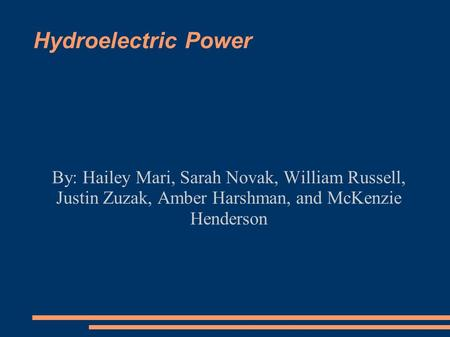 Hydroelectric Power By: Hailey Mari, Sarah Novak, William Russell, Justin Zuzak, Amber Harshman, and McKenzie Henderson.