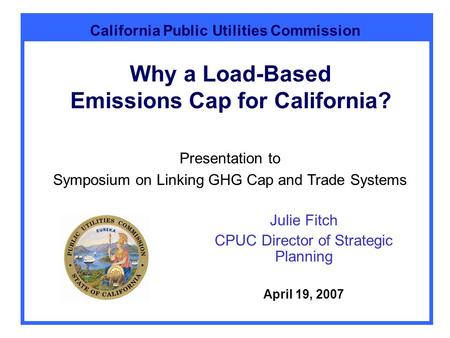 California Public Utilities Commission Why a Load-Based Emissions Cap for California? Julie Fitch CPUC Director of Strategic Planning April 19, 2007 Presentation.