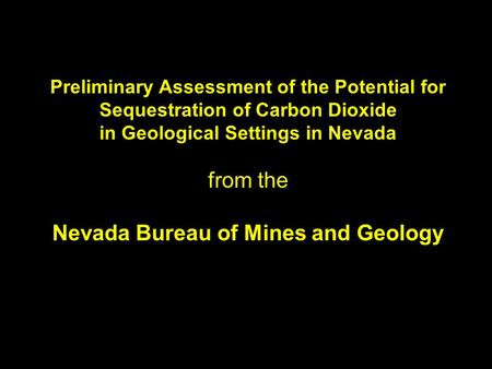 Preliminary Assessment of the Potential for Sequestration of Carbon Dioxide in Geological Settings in Nevada from the Nevada Bureau of Mines and Geology.