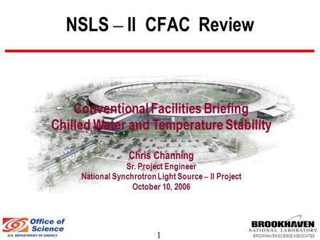 1 BROOKHAVEN SCIENCE ASSOCIATES NSLS – II CFAC Review Conventional Facilities Briefing Chilled Water and Temperature Stability Chris Channing Sr. Project.