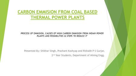 CARBON EMMISION FROM COAL BASED <strong>THERMAL</strong> <strong>POWER</strong> <strong>PLANTS</strong> Presented By: Shikhar Singh, Prashant Kashyap and Rishabh P S Gurjar, 2 nd Year Students, Department.