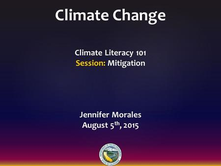 Climate Change Climate Literacy 101 Session: Mitigation Jennifer Morales August 5 th, 2015.