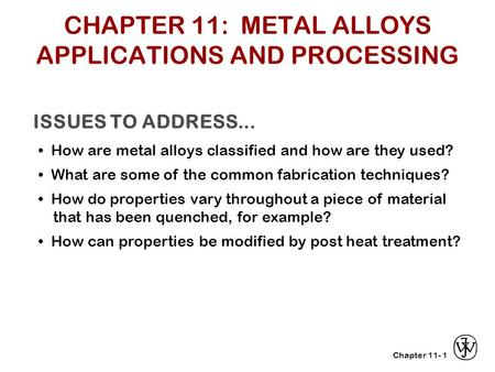 Chapter 11- ISSUES TO ADDRESS... How are metal alloys classified and how are they used? What are some of the common fabrication techniques? How do properties.