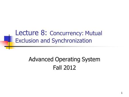 1 Lecture 8: Concurrency: Mutual Exclusion and Synchronization Advanced Operating System Fall 2012.