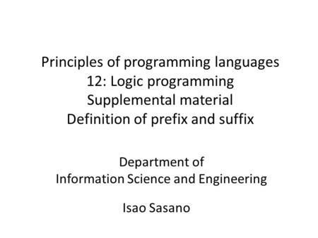 Principles of programming languages 12: Logic programming Supplemental material Definition of prefix and suffix Isao Sasano Department of Information Science.