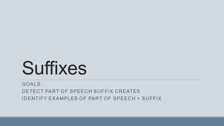 Suffixes GOALS: DETECT PART OF SPEECH SUFFIX CREATES IDENTIFY EXAMPLES OF PART OF SPEECH + SUFFIX.