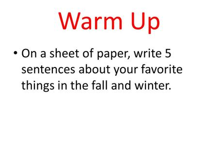 Warm Up On a sheet of paper, write 5 sentences about your favorite things in the fall and winter.