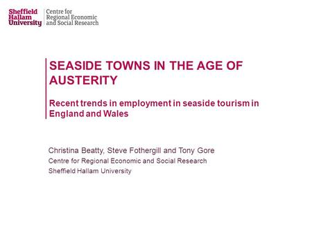 SEASIDE TOWNS IN THE AGE OF AUSTERITY Recent trends in employment in seaside tourism in England and Wales Christina Beatty, Steve Fothergill and Tony Gore.