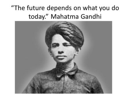 """The future depends on what you do today."" Mahatma Gandhi."