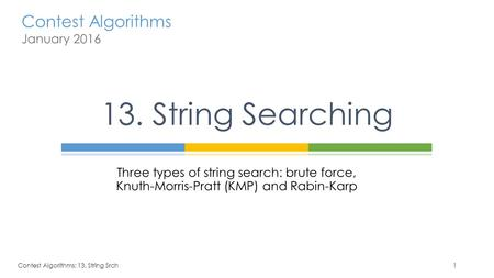 Contest Algorithms January 2016 Three types of string search: brute force, Knuth-Morris-Pratt (KMP) and Rabin-Karp 13. String Searching 1Contest Algorithms: