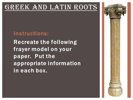 Instructions: Recreate the following frayer model on your paper. Put the appropriate information in each box. GREEK AND LATIN ROOTS.