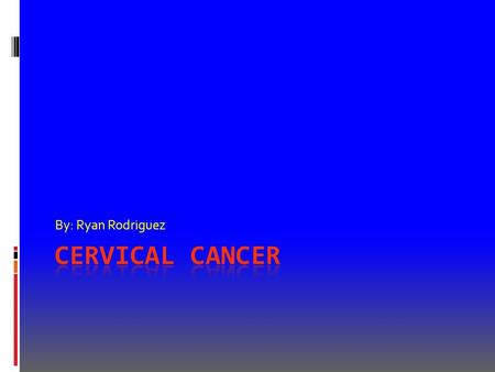 By: Ryan Rodriguez. What is it?  Cervical cancer is when abnormal cells on the cervix grow out of control.