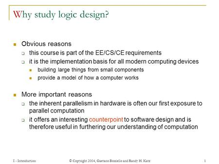 I - Introduction © Copyright 2004, Gaetano Borriello and Randy H. Katz 1 Why study logic design? Obvious reasons  this course is part of the EE/CS/CE.