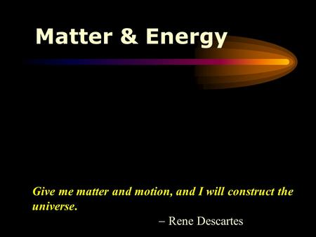 Matter & Energy Give me matter and motion, and I will construct the universe.  Rene Descartes.